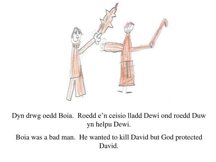 Dyn drwg oedd Boia.  Roedd e'n ceisio lladd Dewi ond roedd Duw yn helpu Dewi.