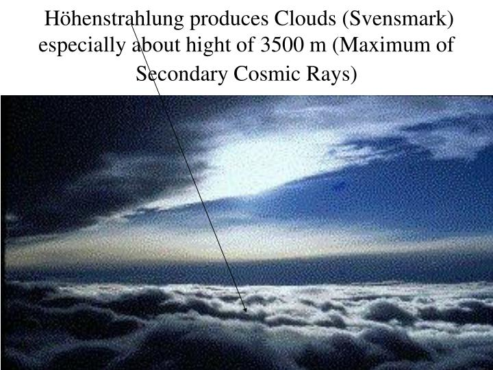 Höhenstrahlung produces Clouds (Svensmark) especially about hight of 3500 m (Maximum of Secondary Cosmic Rays)
