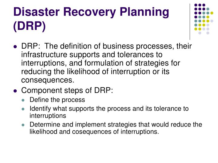 disaster recovery plan (drp) for any selected scenario. The disaster recovery plan steps that every enterprise incorporates as part of business management includes the guidelines and procedures to be undertaken to effectively respond to and recover from disaster recovery scenarios, which adversely impacts information systems and business operations.