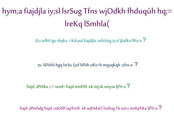 hym;a fiajdjla iy;sl lsrSug Tfns wjOdkh fhduqúh hq;= lreKq lSmhla(