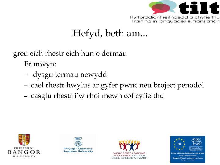 Hefyd, beth am...