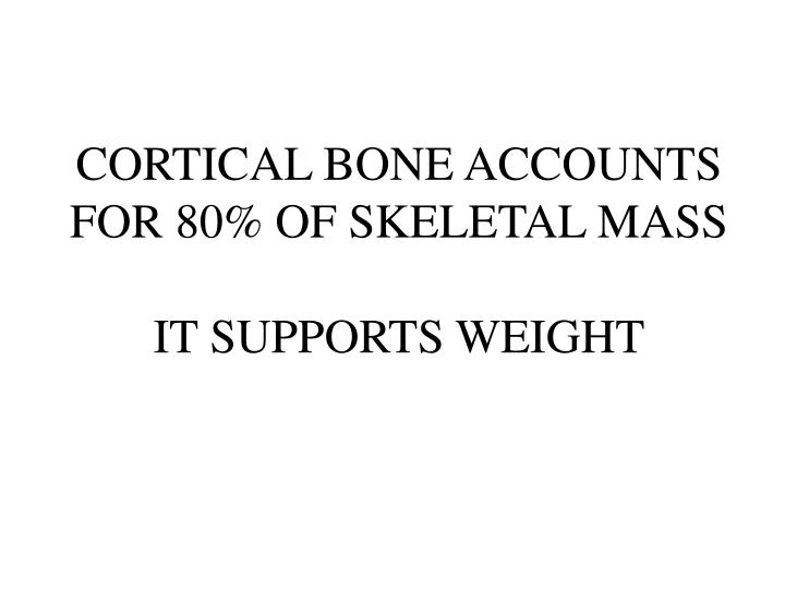 CORTICAL BONE ACCOUNTS FOR 80% OF SKELETAL MASS