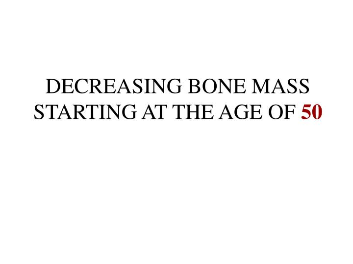 DECREASING BONE MASS STARTING AT THE AGE OF