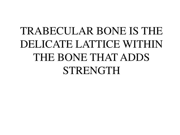 TRABECULAR BONE IS THE DELICATE LATTICE WITHIN THE BONE THAT ADDS STRENGTH