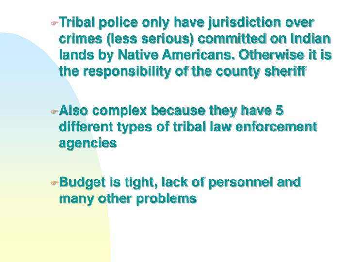 Tribal police only have jurisdiction over crimes (less serious) committed on Indian lands by Native Americans. Otherwise it is the responsibility of the county sheriff