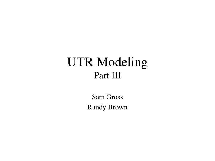 Utr modeling part iii