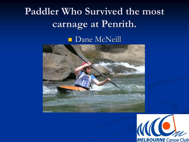 Paddler Who Survived the most carnage at Penrith.