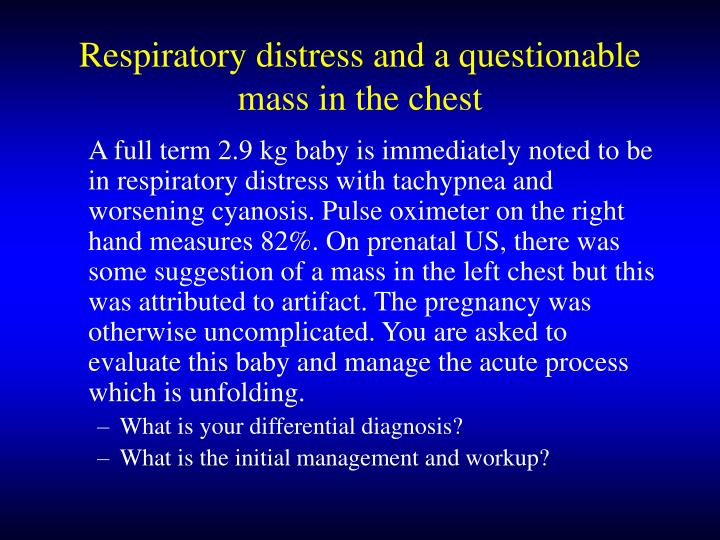 Respiratory distress and a questionable mass in the chest