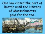 one law closed the port of boston until the citizens of massachusetts paid for the tea