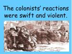 the colonists reactions were swift and violent