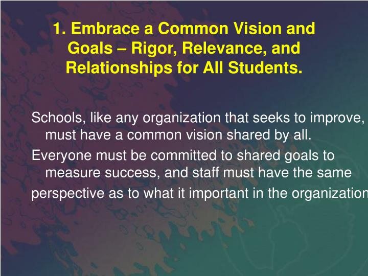 1. Embrace a Common Vision and Goals – Rigor, Relevance, and Relationships for All Students.