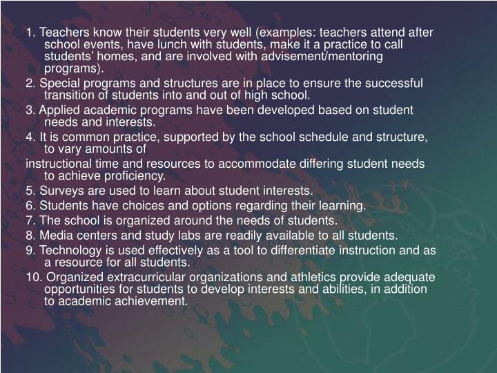 1. Teachers know their students very well (examples: teachers attend after school events, have lunch with students, make it a practice to call students' homes, and are involved with advisement/mentoring programs).