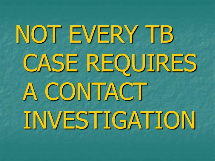 NOT EVERY TB CASE REQUIRES A CONTACT INVESTIGATION