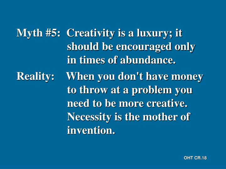 Myth #5:  Creativity is a luxury; it should be encouraged only in times of abundance.