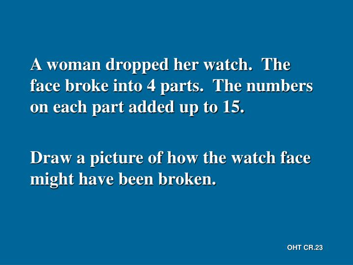 A woman dropped her watch.  The face broke into 4 parts.  The numbers on each part added up to 15.