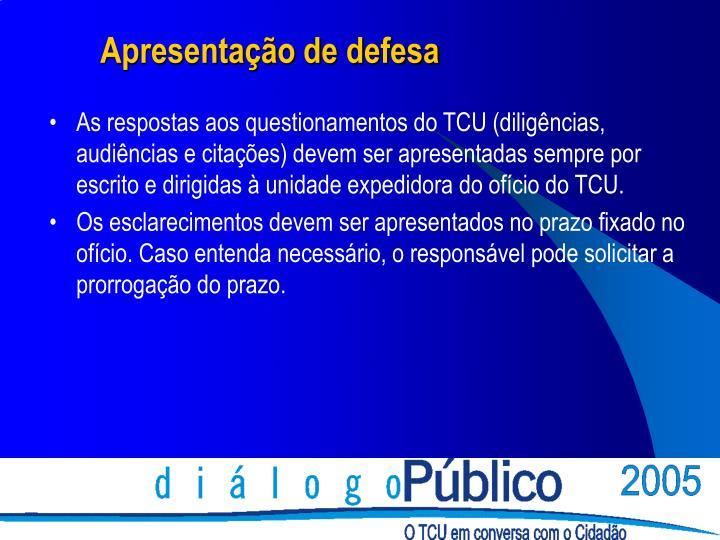 As respostas aos questionamentos do TCU (diligências, audiências e citações) devem ser apresentadas sempre por escrito e dirigidas à unidade expedidora do ofício do TCU.