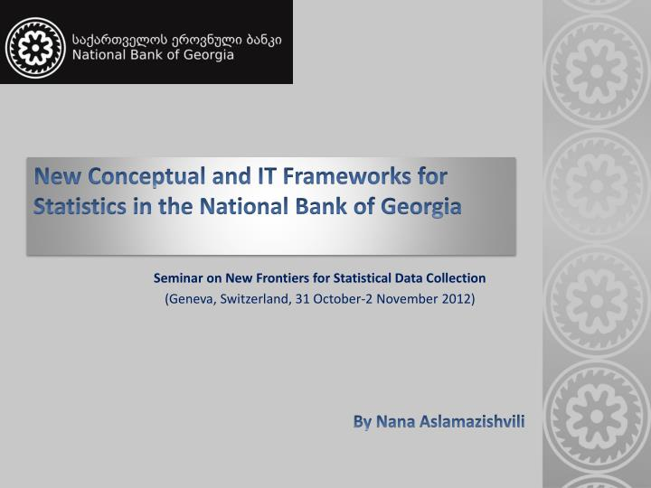 new conceptual and it frameworks for statistics in the national bank of georgia n.