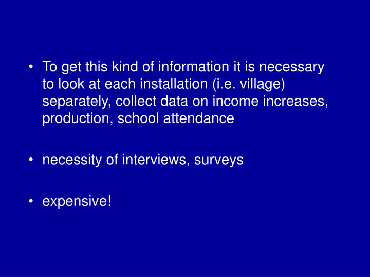 To get this kind of information it is necessary to look at each installation (i.e. village) separately, collect data on income increases, production, school attendance