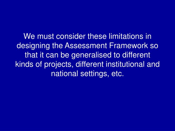 We must consider these limitations in designing the Assessment Framework so that it can be generalised to different kinds of projects, different institutional and national settings, etc.