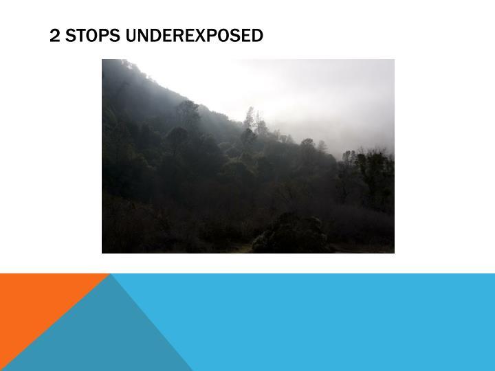 2 STOPS UNDEREXPOSED