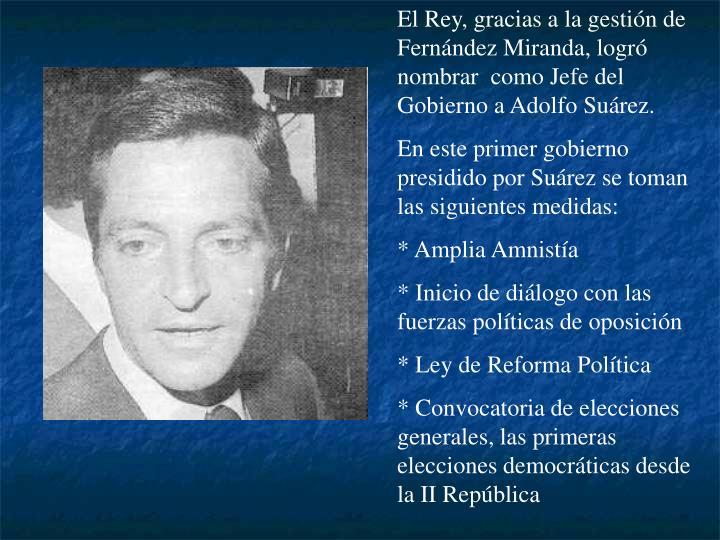 El Rey, gracias a la gestión de Fernández Miranda, logró nombrar  como Jefe del Gobierno a Adolfo Suárez.