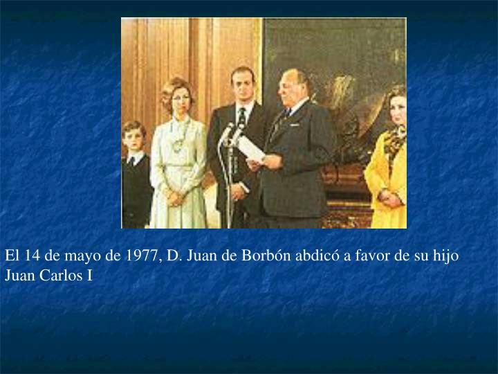 El 14 de mayo de 1977, D. Juan de Borbón abdicó a favor de su hijo Juan Carlos I