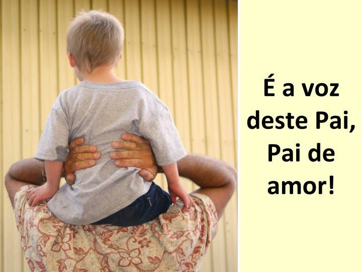 É a voz deste Pai, Pai de amor!