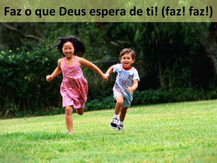 Faz o que Deus espera de ti! (faz! faz!)