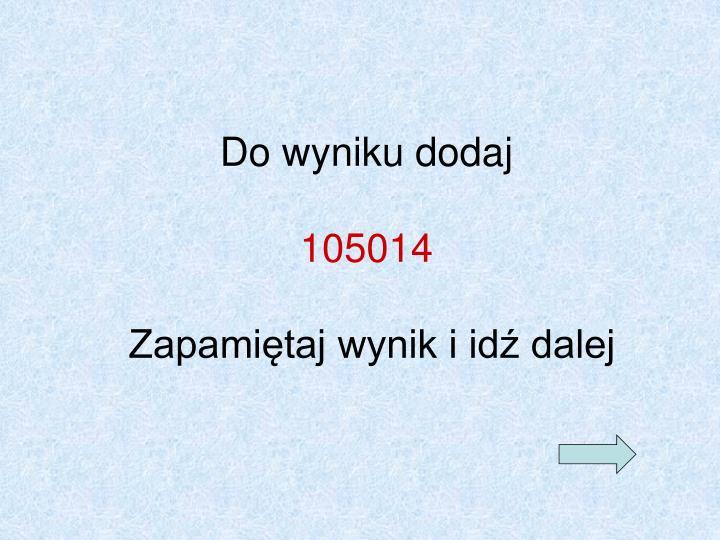Do wyniku dodaj 105014 zapami taj wynik i id dalej