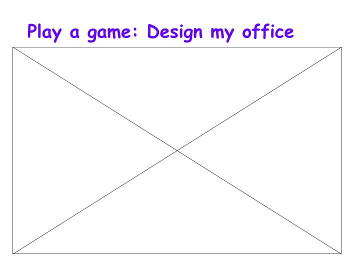 Play a game: Design my office