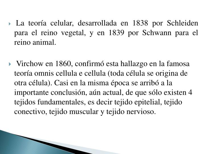 La teoría celular, desarrollada en 1838 por Schleiden para el reino vegetal, y en 1839 por Schwann para el reino animal.