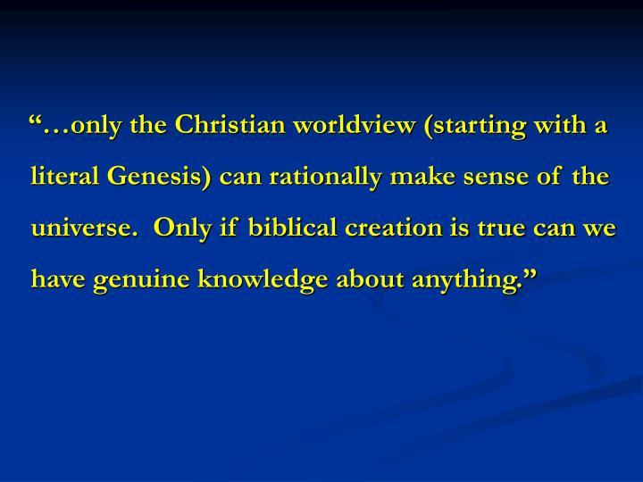 """""""…only the Christian worldview (starting with a literal Genesis) can rationally make sense of the universe.  Only if biblical creation is true can we have genuine knowledge about anything."""""""
