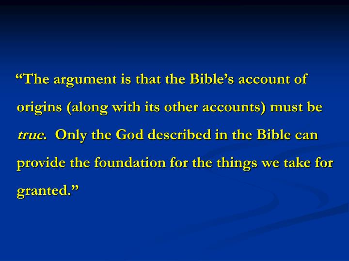 """""""The argument is that the Bible's account of origins (along with its other accounts) must be"""