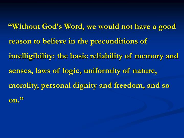 """""""Without God's Word, we would not have a good reason to believe in the preconditions of intelligibility: the basic reliability of memory and senses, laws of logic, uniformity of nature, morality, personal dignity and freedom, and so on."""""""