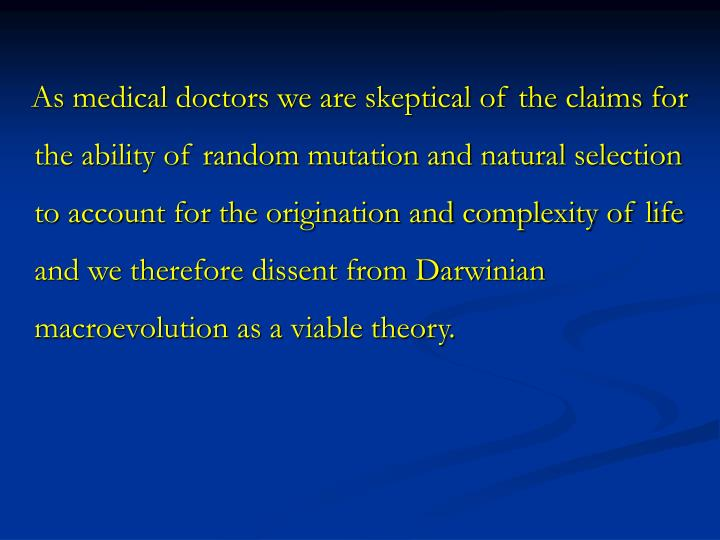 As medical doctors we are skeptical of the claims for the ability of random mutation and natural selection to account for the origination and complexity of life and we therefore dissent from Darwinian macroevolution as a viable theory.