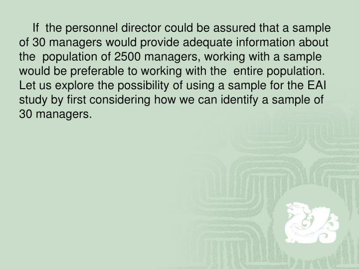 If  the personnel director could be assured that a sample of 30 managers would provide adequate information about the  population of 2500 managers, working with a sample would be preferable to working with the  entire population. Let us explore the possibility of using a sample for the EAI study by first considering how we can identify a sample of 30 managers.