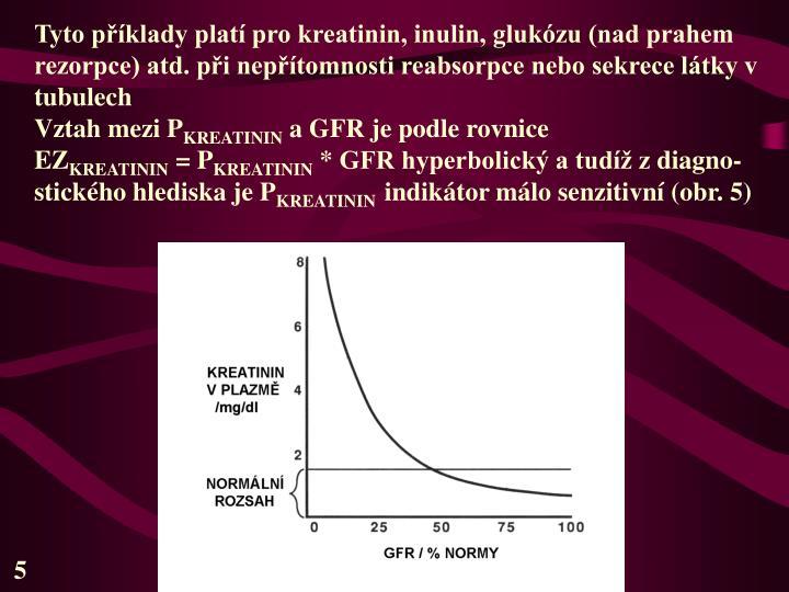 Tyto příklady platí pro kreatinin, inulin, glukózu (nad prahem rezorpce) atd. při nepřítomnosti reabsorpce nebo sekrece látky v tubulech