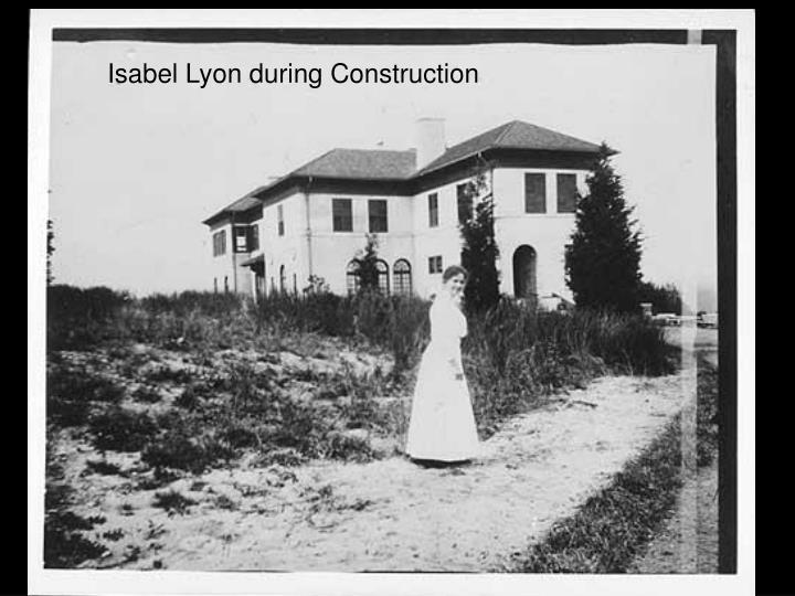 Isabel Lyon during Construction