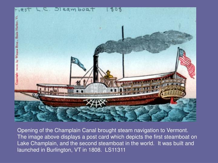 Opening of the Champlain Canal brought steam navigation to Vermont.  The image above displays a post card which depicts the first steamboat on Lake Champlain, and the second steamboat in the world.  It was built and launched in Burlington, VT in 1808.  LS11311