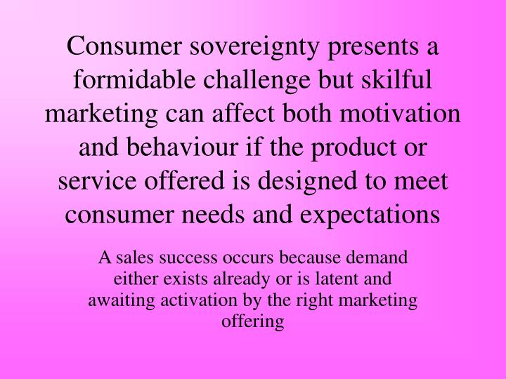 Consumer sovereignty presents a formidable challenge but skilful marketing can affect both motivation and behaviour if the product or service offered is designed to meet consumer needs and expectations