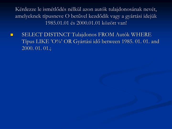 Kérdezze le ismétlődés nélkül azon autók tulajdonosának nevét, amelyeknek típusneve O betűvel kezdődik vagy a gyártási idejük 1985.01.01 és 2000.01.01 között van!