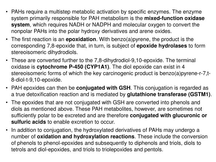 PAHs require a multistep metabolic activation by specific enzymes. The enzyme system primarily responsible for PAH metabolism is the