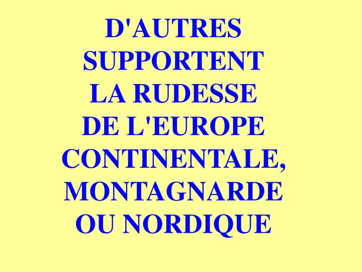 D'AUTRES SUPPORTENT    LA RUDESSE     DE L'EUROPE CONTINENTALE, MONTAGNARDE OU NORDIQUE