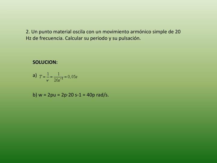 2. Un punto material oscila con un movimiento armónico simple de 20 Hz de frecuencia. Calcular su periodo y su pulsación.