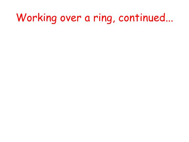Working over a ring, continued...