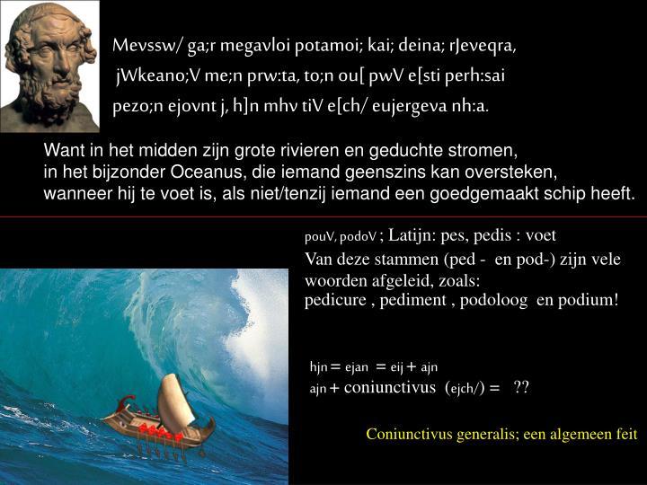 Mevssw/ ga;r megavloi potamoi; kai; deina; rJeveqra,
