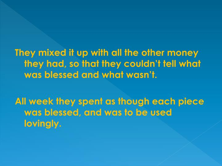 They mixed it up with all the other money they had, so that they couldn't tell what was blessed and what wasn't.