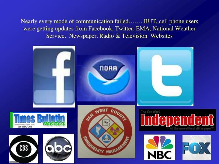 Nearly every mode of communication failed……. BUT, cell phone users were getting updates from Facebook, Twitter, EMA, National Weather Service,  Newspaper, Radio & Television  Websites