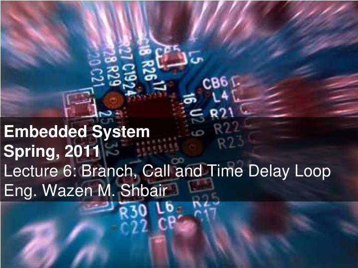 embedded system spring 2011 lecture 6 branch call and time delay loop eng wazen m shbair n.