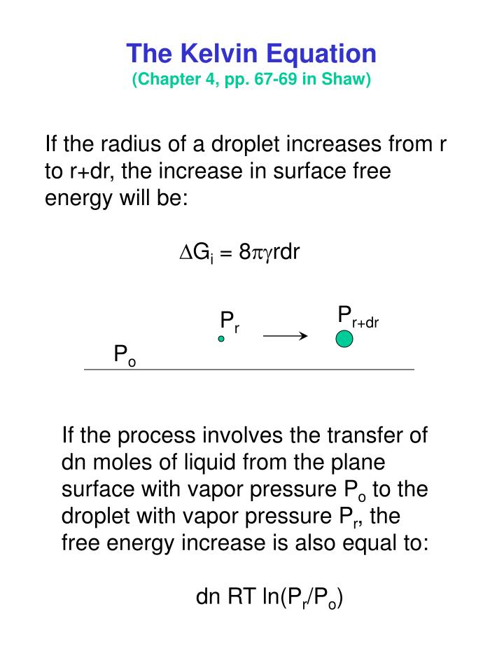 the kelvin equation The kelvin equation describes the change in vapour pressure due to a curved liquid–vapor interface, such as the surface of a droplet the vapor pressure at a convex curved surface is higher than that at a flat surface the kelvin equation is dependent upon thermodynamic principles and does not allude to special properties of materials.